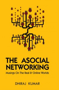 The Asocial Networking ~ Dhiraj Kumar 1